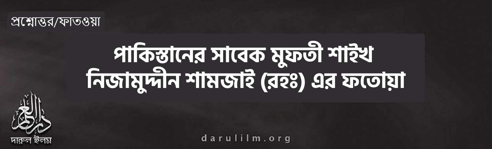পাকিস্তানের সাবেক মুফতী শাইখ নিজামুদ্দীন শামজাই (রহঃ) এর ফতোয়া